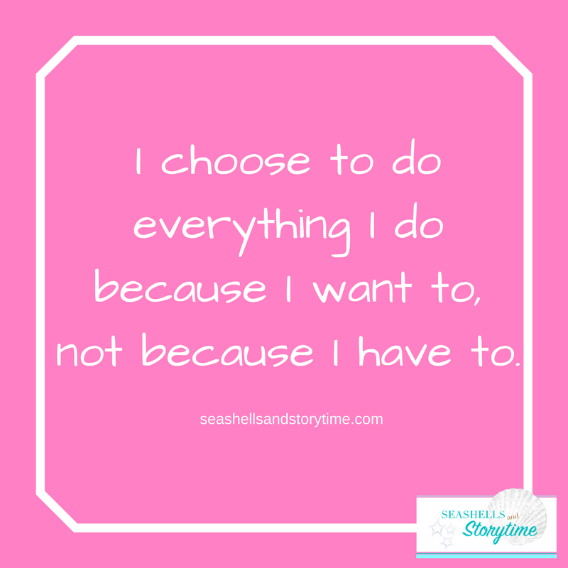 I CHOOSE TO DO EVERYTHING I DO BECAUSE I WANT TO, NOT BECAUSE I HAVE TO