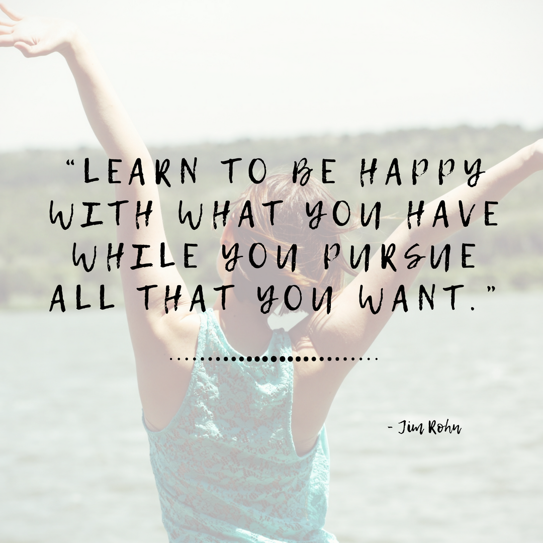 Learn to be happy with what you have while you pursue all that you want - Jim Rohn